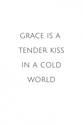 Grace is a tender kiss in a cold world.