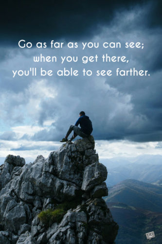 Go as far as you can see; when you get there, you'll be able to see farther.