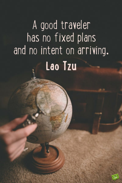A good traveler has no fixed plans and no intent on arriving.
