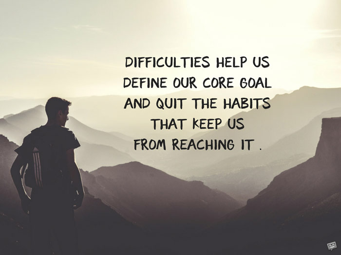 Difficulties help us define our core goal and quit the habits that keep us from reaching it .