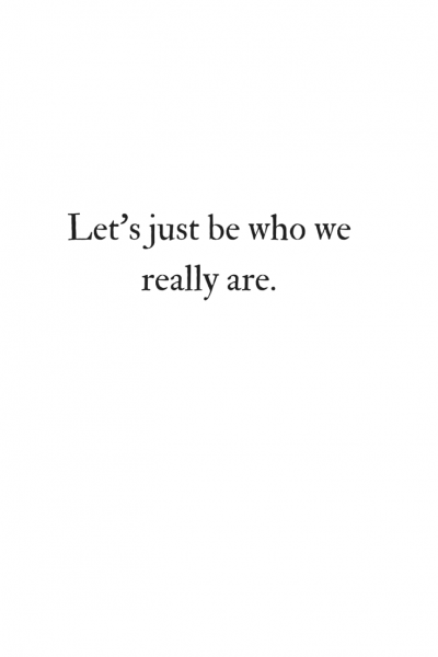 Let's just be who we really are.