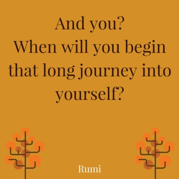 And you? When will you begin that long journey into yourself? Rumi