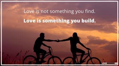 Love is not something you find. Love is something you build.