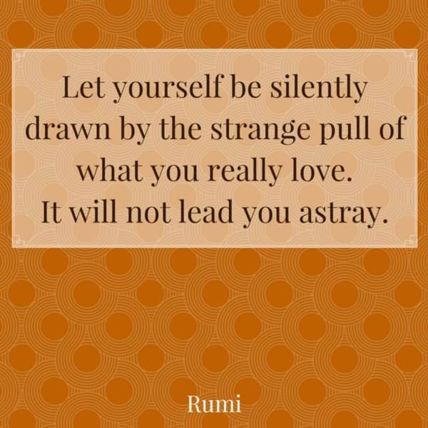 Let yourself be silently drawn by the strange pull of what you really love. It will not lead you astray. Rumi