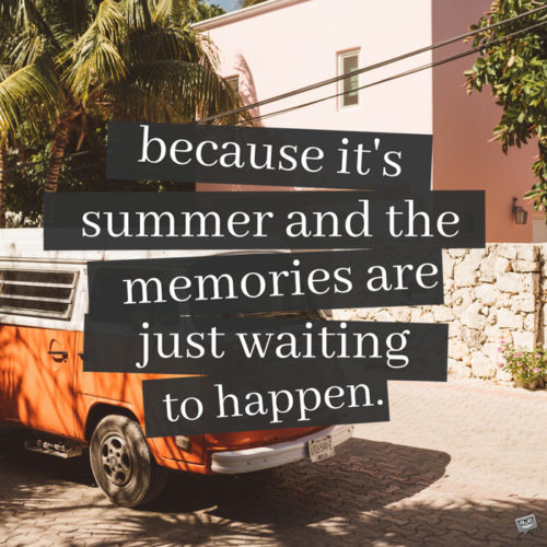 Because it's summer and the memories are just waiting to happen.