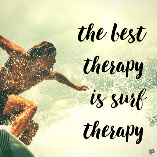 The best therapy is surf therapy.