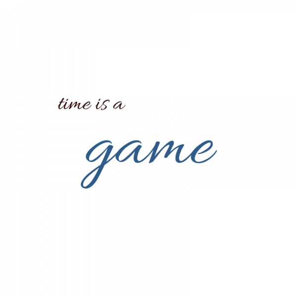 Time is a game.