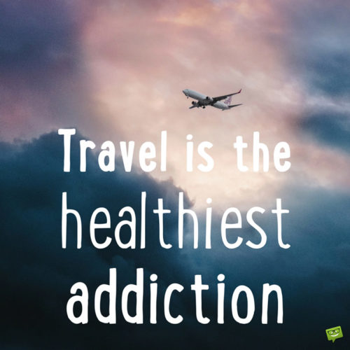 Travel is the healthiest addiction.