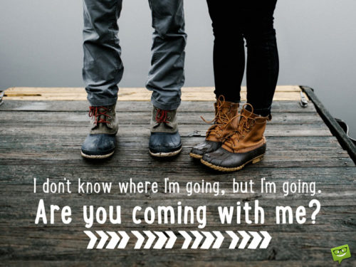 I don't know where I'm going, but I'm going. Are you coming with me?