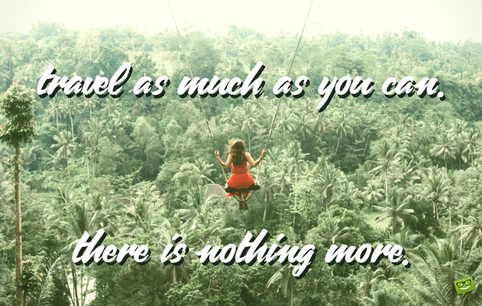 Travel as much as you can. There is nothing more.