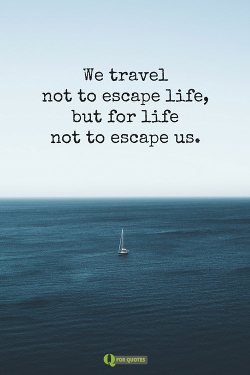 We Travel Not To Escape Life But For Us