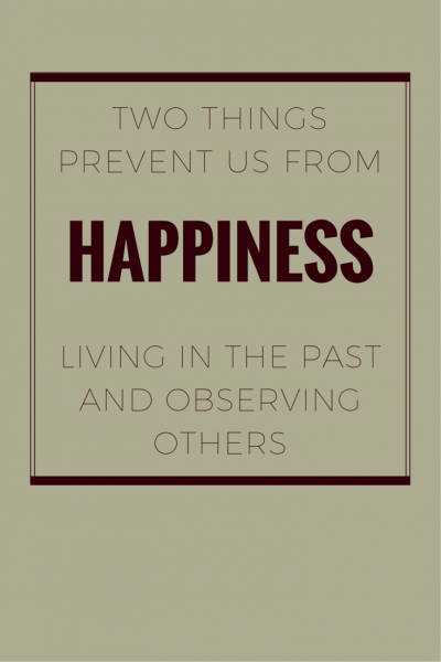 Two things prevent us from happiness. Living in the past and observing others.