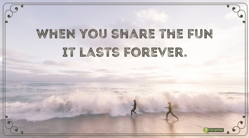 When you share the fun it lasts forever.