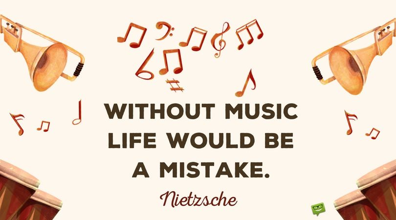Without music, life would be a mistake. Nietzsche