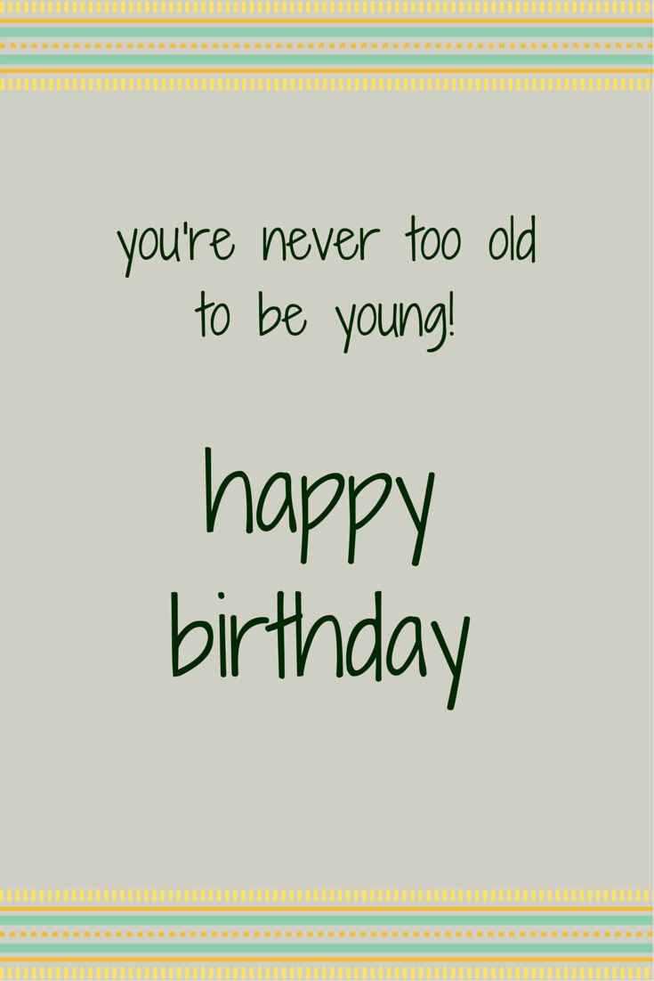 You're never too old to be young! Happy Birthday!