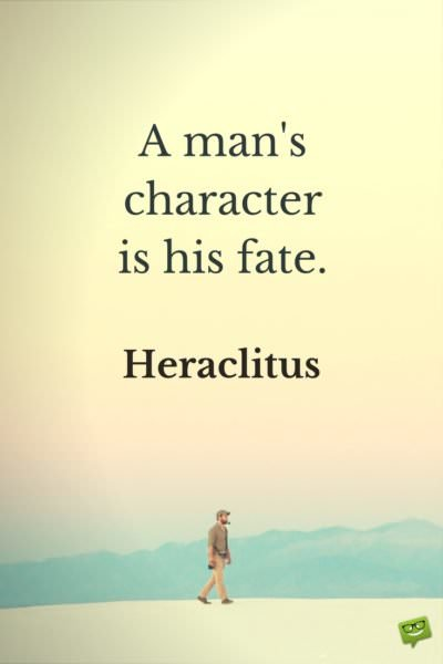A man's character, is his fate. Heraclitus.