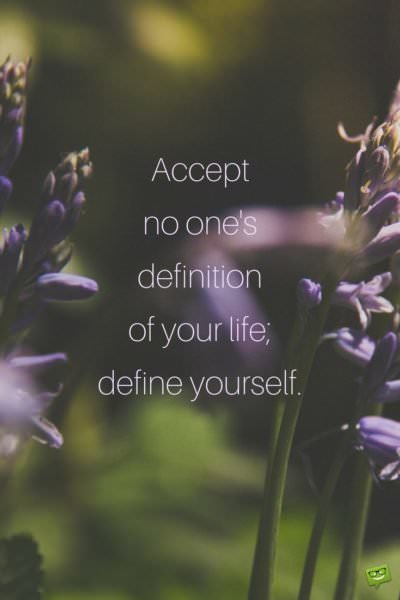 Accept no one's definition of your life; define yourself.