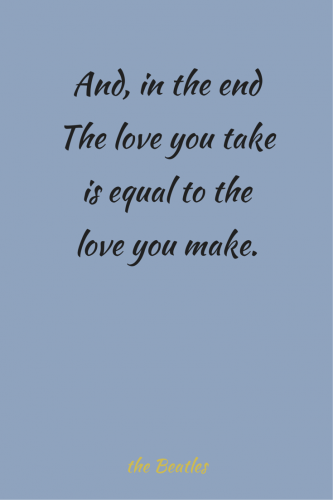 And, in the end the love you take is equal to the love you make. The Beatles