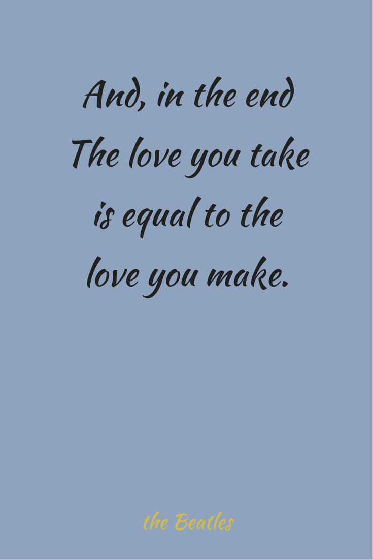 And in the end the love you take is equal to the love you make The Beatles