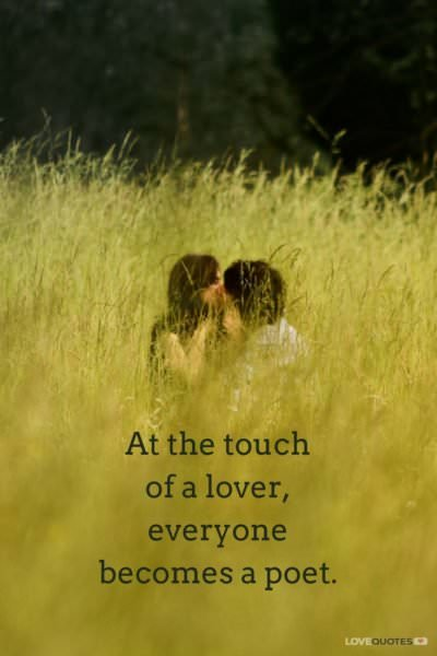 At the touch of a lover, everyone becomes a poet.