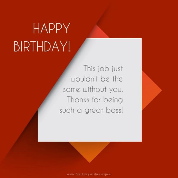 This job just wouldn't be the same without you. Thanks for being such a great boss! Happy Birthday.