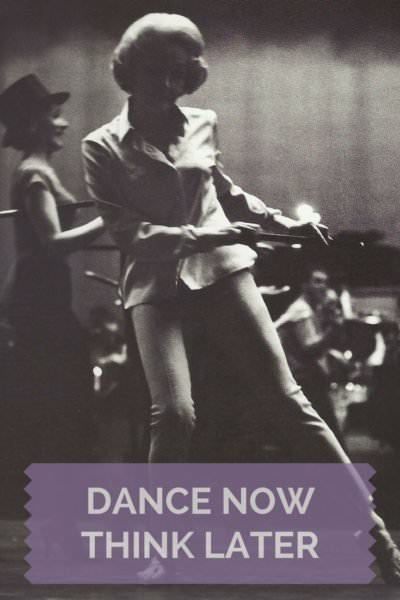 Dance now think later.