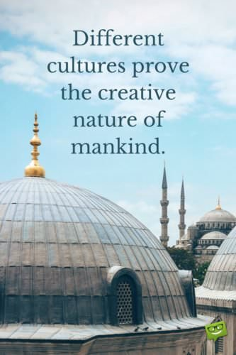 Different cultures prove the creative nature of mankind.