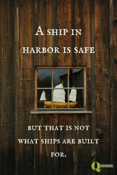 A ship in harbor is safe- but that is not what ships are built for. John A. Shedd.