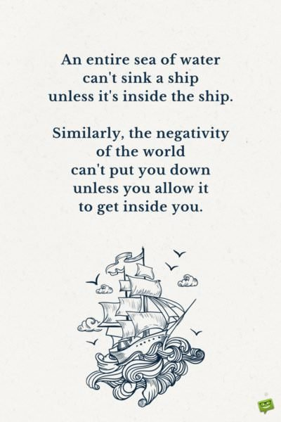 An entire sea of water can't sink a ship unless it's inside the ship. Similarly, the negativity of the world can't put you down unless you allow it to get inside you.
