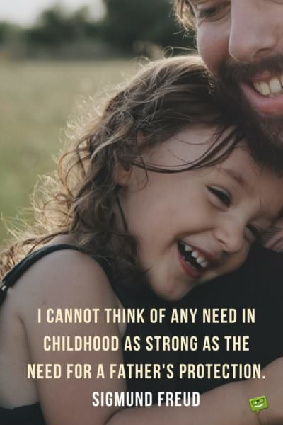 I cannot think of any need in childhood as strong as the need for a father's protection. Sigmund Freud.