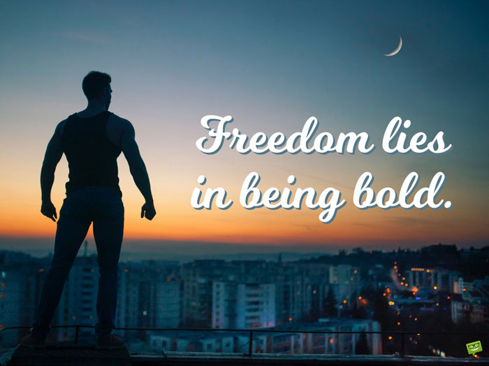 Freedom lies in being bold.