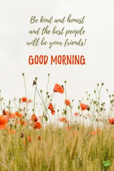 Be king and honest and the best people will be your friends. Good Morning.