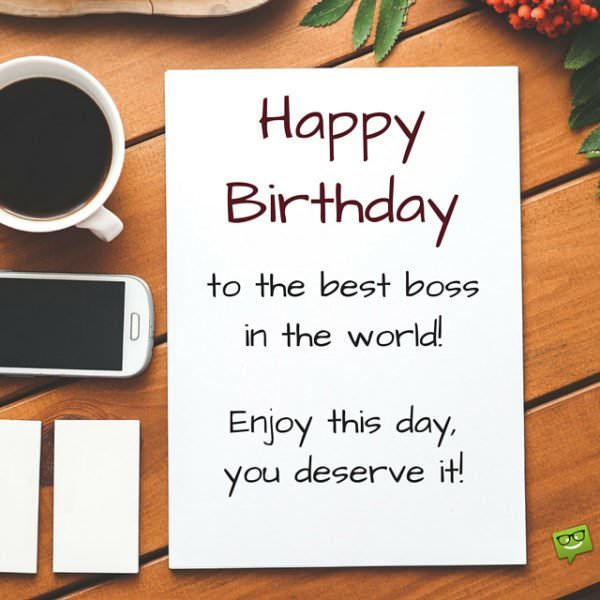 Happy Birthday to the best boss in the world. Enjoy this day, you deserve it!