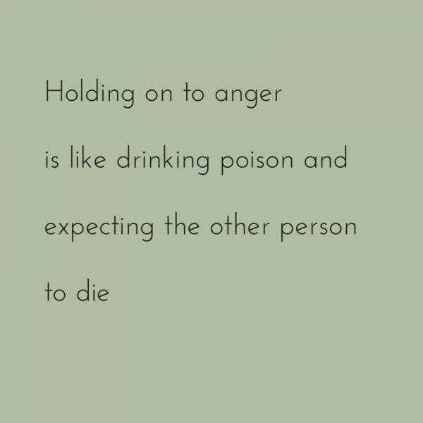 Holding on to anger is like drinking poison and expecting the other person to die.