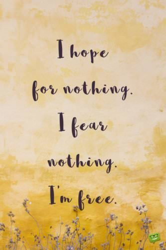 I hope for nothing. I fear nothing. I'm free.