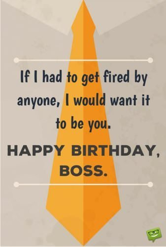 If I had to get fired by anyone, I would want it to be you. Happy Birthday, Boss!
