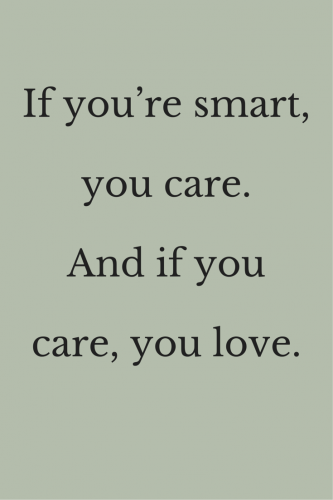 If you're smart, you care. And if you care, you love.