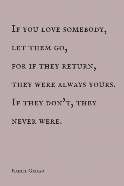 If you love somebody, let them go, for if they return, they were always yours. If the don't, they never were. Kahlil Gibran