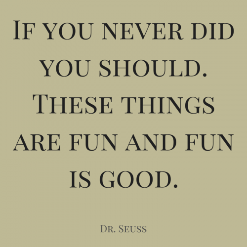 If you never did you should. These things are fun and fun is good. Dr. Seuss.
