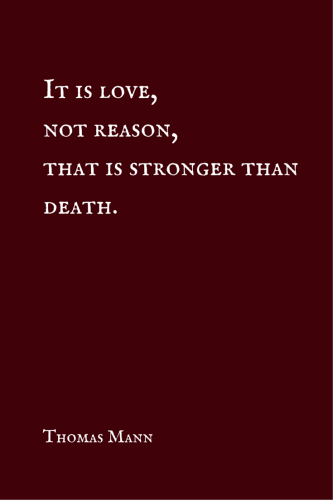 It is love, not reason, that is stronger than death. Thomas Mann