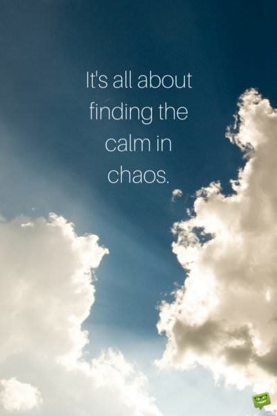 It's all about finding the calm in chaos.