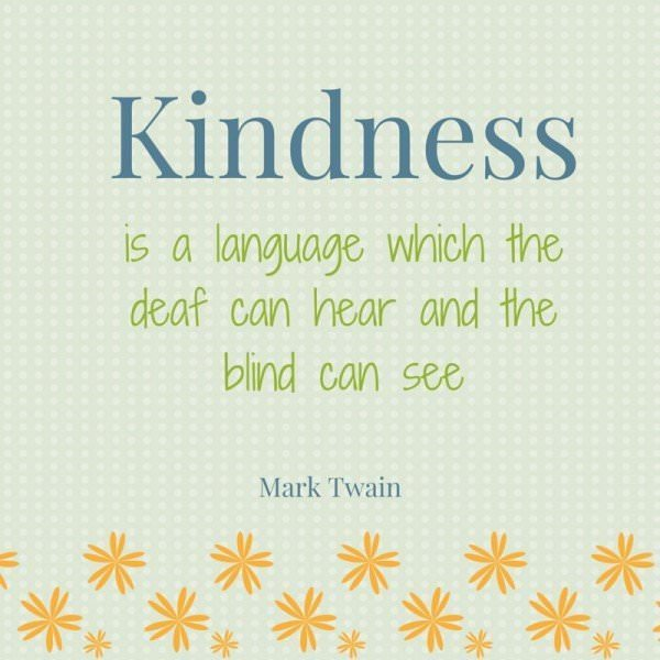 Kindness is a language which the deaf can hear and the blind can see. Mark Twain.