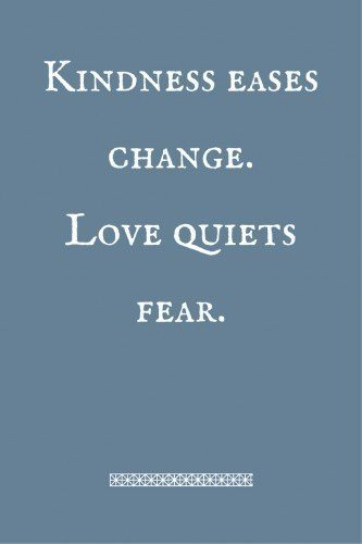 Kindness eases change. Love quiets fear.