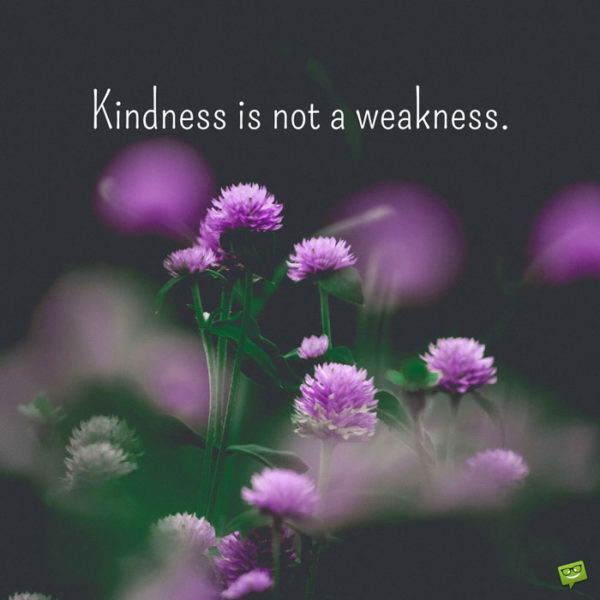Kindness is not a weakness.