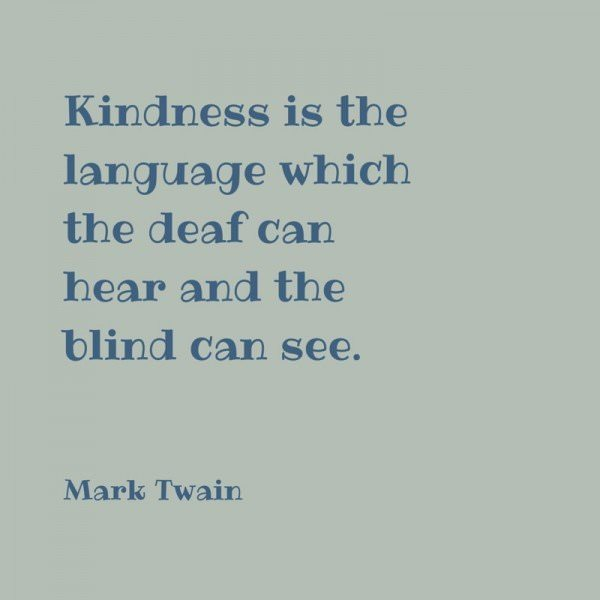 Kindness is the language which the deaf can hear and the blind can see. Mark Twain.