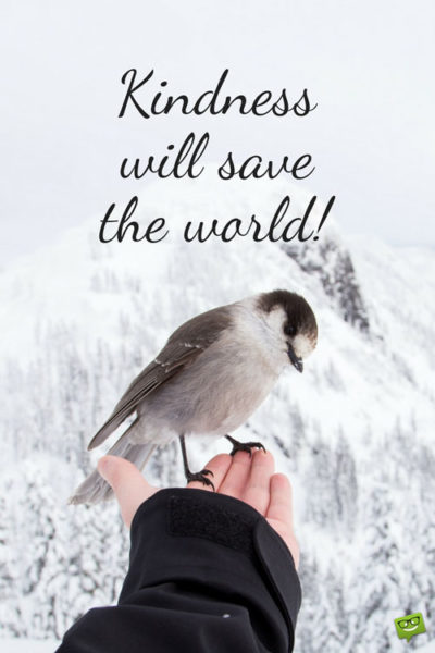 Kindness will save the world.