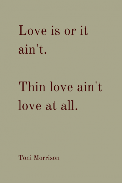 Love is or it ain't. Thin love ain't love at all. Toni Morrison