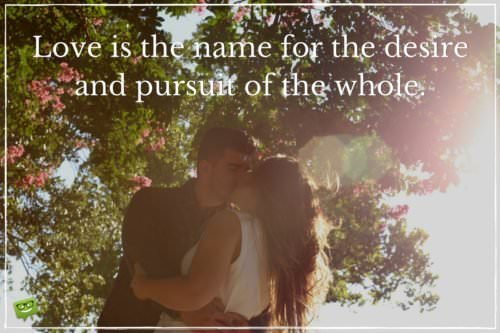 Love is the name for the desire and pursuit of the whole.