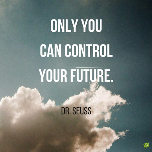 Only you can control your future. Dr. Seuss.