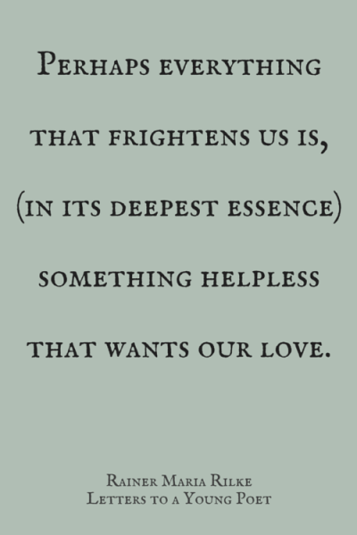 "Perhaps everything that frightens us is, (in it's deepest essence) something helpless that wants our love. Rainer Maria Rilke, ""Letters to a Young Poet"""